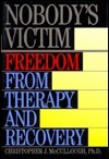Nobodys Victim: Freedom from Therapy and Recovery  by  Christopher J. McCullough