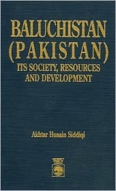Baluchistan (Pakistan): Its Society, Resources and Development  by  Akhtar Husain Siddiqi