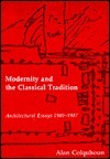 Modernity And The Classical Tradition: Architectural Essays, 1980 1987 Alan Colquhoun