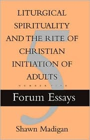 Liturgical Spirituality And The Rite Of Christian Initiation Of Adults  by  Shawn Madigan