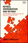 Keynes, Coordination, and Beyond: The Development of Macroeconomic and Monetary Theory Since 1945  by  Harry Garretsen