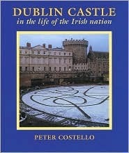 Dublin Castle: In the Life of the Irish Nation Peter Costello