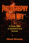 Photography Your Way: A Career Guide to Satisfaction and Success Chuck DeLaney
