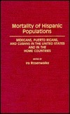 Mortality of Hispanic Populations: Mexicans, Puerto Ricans, and Cubans in the United States and in the Home Countries Ira Rosenwaike