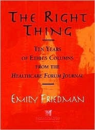 The Right Thing: Ten Years Of Ethics Columns From The Healthcare Forum Journal Emily Friedman