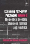 Explaining Post-Soviet Patchworks: The Political Economy of Regions, Regimes and Republics (Explaining Post-Soviet Patchworks, Volume 3) Klaus Segbers