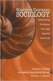 Solution-Centered Sociology: Addressing Problems Through Applied Sociology  by  Stephen F. Steele
