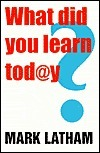 What Did You Learn Today?: Creating an education revolution Mark Latham