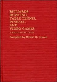 Billiards, Bowling, Table Tennis, Pinball, and Video Games: A Bibliographic Guide  by  Robert R. Craven