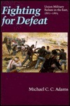 Fighting for Defeat: Union Military Failure in the East, 1861-1865  by  Michael C.C. Adams