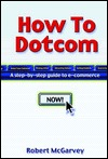 How to Dot.com: A Step-By-Step Guide to E-Commerce  by  Robert McGarvey