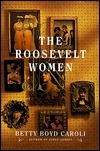 The Roosevelt Women Betty Boyd Caroli
