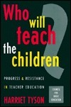 Who Will Teach The Children?: Progress And Resistance In Teacher Education  by  Harriet Tyson