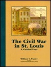 The Civil War In St. Louis: A Guided Tour William C. Winter