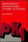 Indonesian Communism Under Sukarno: Ideology and Politics, 1959-1965 Rex Mortimer