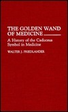 The Golden Wand of Medicine: A History of the Caduceus Symbol in Medicine  by  Walter J. Friedlander
