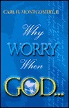 Why Worry When God Carl H. Montgomery