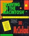 Drawing on the Macintosh: A Non-Artists Guide to MacDraw, Illustrator, FreeHand, and Many Others Deke McCelland