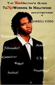The Black Actors Guide To Not Working in Hollywood: Journal and an Original Screenplay Darrell Kiedo