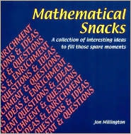 Mathematical Snacks: A Collection of Interesting Ideas to Fill Those Spare Moments Jon Millington