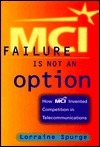 MCI: Failure Is Not an Option: How MCI Invented Competition in Telecommunications  by  Lorraine Spurge