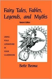 Fairy Tales, Fables, Legends, and Myths: Using Folk Literature in Your Classroom Bette Bosma