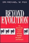 Beyond Evolution: The Genetically Altered Future of Plants, Animals, the Earth...and Humans Michael W. Fox