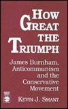 How Great the Triumph: James Burnham, Anti-Communism, and the Conservative Movement  by  Kevin J. Smant