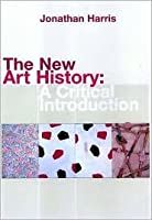 The New Art History: A Critical Introduction: A Critical Introduction Jonathan Harris
