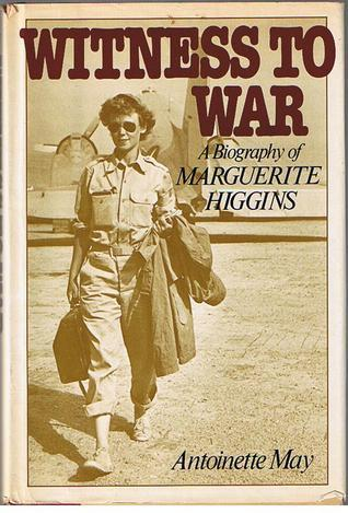 Witness To War:  A Biography of Marguerite Higgins Antoinette May