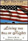 Living the Bill of Rights: How to Be an Authentic American Nat Hentoff