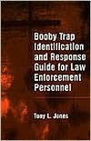 Booby Trap Identification And Response Guide For Law Enforcement Personnel Tony L. Jones