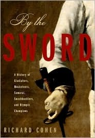 By the Sword: A History of Gladiators, Musketeers, Samurai, Swashbucklers, and Olympic Champions  by  Richard Cohen