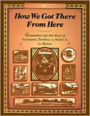 How We Got There from Here: Remembering the Days of Steamers, Trolleys and Model Ts in Maine (the Complete Guide Series, No 4) Virginia Thorndike