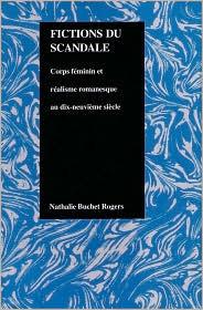 Fictions du Scandale: Corps Feminin et Realisme Romanesque au Dix Neuvieme Siecle  by  Nathalie Rogers