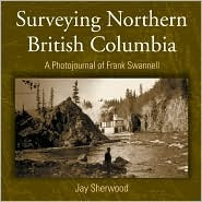 Surveying Northern British Columbia: A Photo Journal of Frank Swannell Jay Sherwood