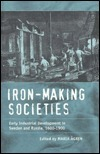 Iron-Making Societies: Early Industrial Development in Sweden and Russia, 1600-1900  by  Maria Ågren