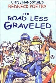 Uncle Handsomes Redneck Poetry: The Road Less Graveled  by  Brent Holmes