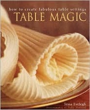 Table Magic: How to Create Fabulous Table Settings  by  Tessa Evelegh