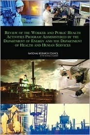 Review Of The Worker And Public Health Activities Program Administered By The Department Of Energy And The Department Of Health And Human Services  by  Committee to Review the Worker and Publi