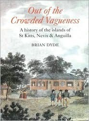 Out of the Crowded Vagueness: A History of the Islands of St Kitts, Nevis and Anguilla Brian Dyde