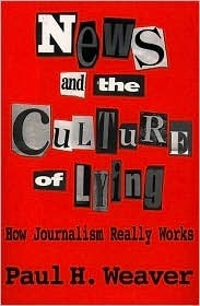 News And The Culture Of Lying  by  Paul H. Weaver