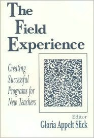 The Field Experience: Creating Successful Programs for New Teachers  by  Gloria Appelt Slick