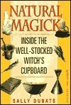 Natural Magick: Inside the Well-Stocked Witchs Cupboard Sally Dubats