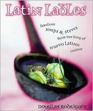 Latin Ladles: Fabulous Soups and Stews from the King of Nuevo Latin Cuisine  by  Douglas Rodriguez