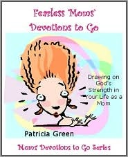 Fearless Moms Devotions to Go: Drawing on Gods Strength in Your Life as a Mom  by  Patricia Green