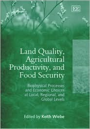 Land Quality, Agricultural Productivity, and Food Security: Biophysical Processes and Economic Choices at Local, Regional, and Global Levels  by  Keith Wiebe