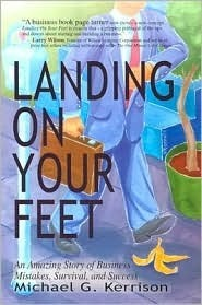 Landing on Your Feet: An Amazing Story of Business Mistakes, Survival, and Success  by  Michael G. Kerrison