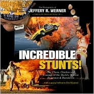 Incredible Stunts: The Chaos, Crashes and Courage of the Worlds Wildest Stuntmen & Daredevils  by  Jeffery R. Werner