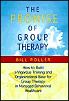 The Promise of Group Therapy: How to Build a Vigorous Training and Organizational Base for Group Therapy in Managed Behavioral Healthcare Bill Roller